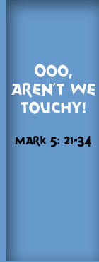 OOO, Aren't We Touchy! Mark 5: 21-34